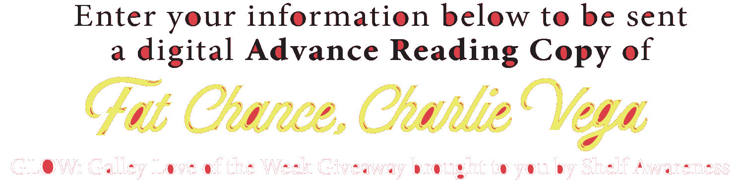 Enter your information below to be sent a digital Advance Reading Copy of Fat Chance Charlie Vega. GLOW: Galley Love of the Week Giveaway brought to you by Shelf Awareness