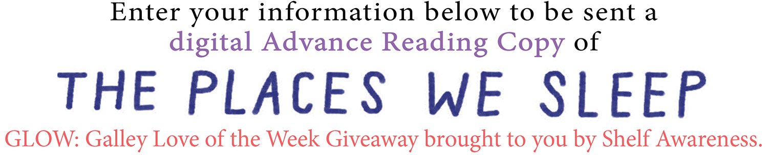 ENTER YOUR INFORMATION BELOW TO BE SENT A DIGITAL ADVANCE READING COPY OF The Places We Sleep